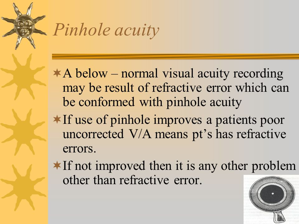 Pinhole acuity  A below – normal visual acuity recording may be result of refractive error which can be conformed with pinhole acuity  If use of pinhole improves a patients poor uncorrected V/A means pt's has refractive errors.
