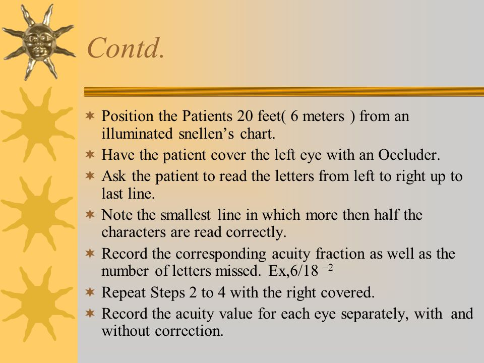 Contd.  Position the Patients 20 feet( 6 meters ) from an illuminated snellen's chart.