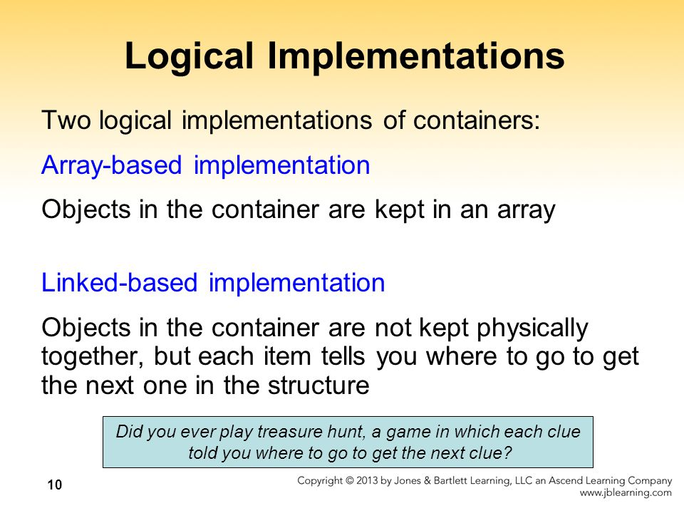 10 Logical Implementations Two logical implementations of containers: Array-based implementation Objects in the container are kept in an array Linked-based implementation Objects in the container are not kept physically together, but each item tells you where to go to get the next one in the structure Did you ever play treasure hunt, a game in which each clue told you where to go to get the next clue