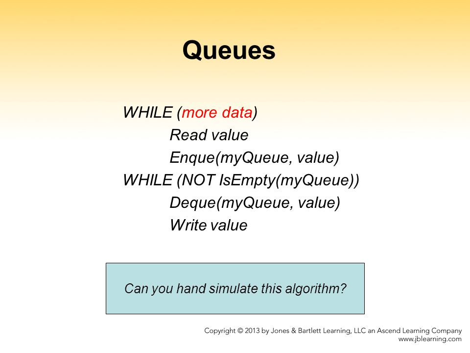 Queues WHILE (more data) Read value Enque(myQueue, value) WHILE (NOT IsEmpty(myQueue)) Deque(myQueue, value) Write value Can you hand simulate this al