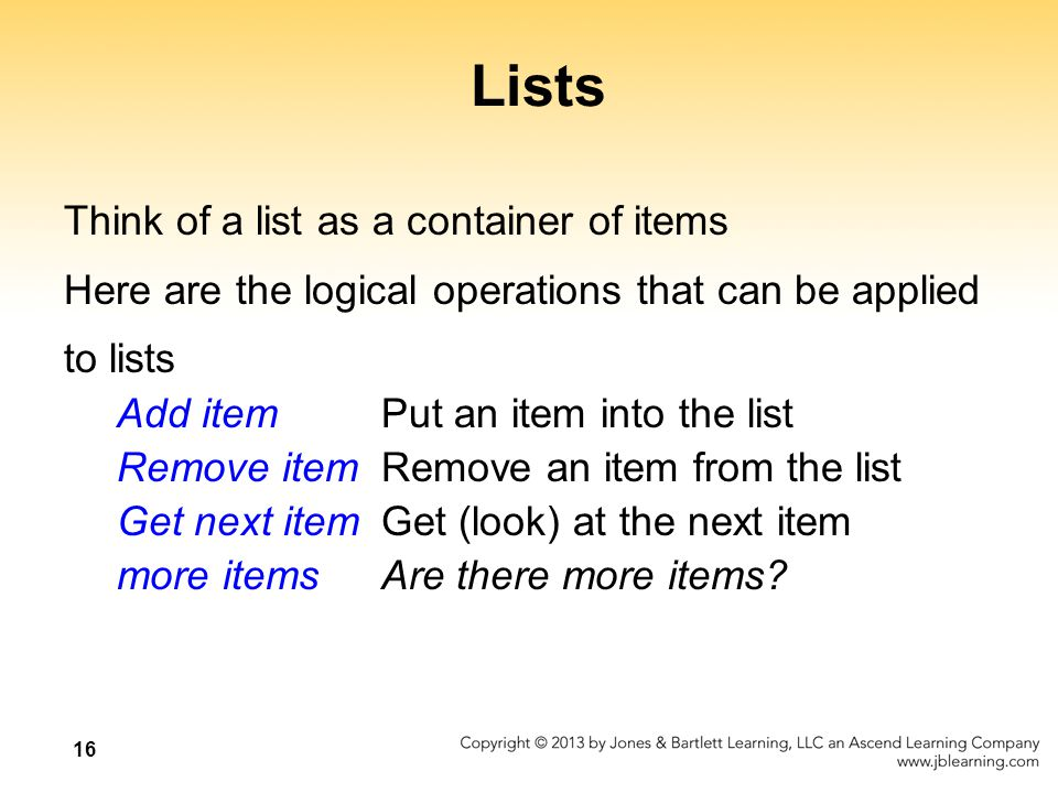 16 Lists Think of a list as a container of items Here are the logical operations that can be applied to lists Add item Put an item into the list Remove itemRemove an item from the list Get next itemGet (look) at the next item more itemsAre there more items