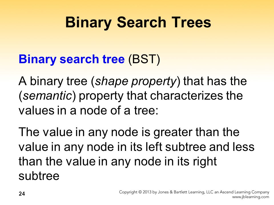 24 Binary Search Trees Binary search tree (BST) A binary tree (shape property) that has the (semantic) property that characterizes the values in a nod