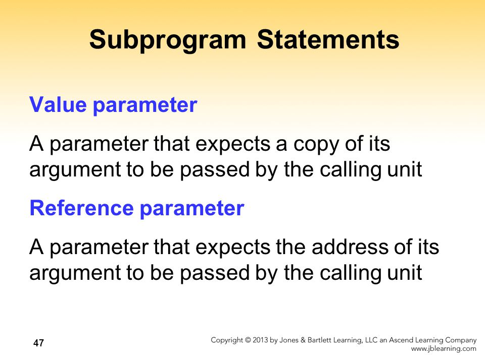 47 Subprogram Statements Value parameter A parameter that expects a copy of its argument to be passed by the calling unit Reference parameter A parameter that expects the address of its argument to be passed by the calling unit