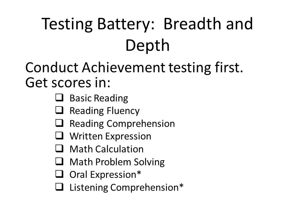 Testing Battery: Breadth and Depth Continued Choose a main battery and supplement to round out all the G's Best practice suggests the use of co-normed tests, (If you used the KTEA 2, consider the KABC 2 as the primary battery to examine cognitive skills, WJ III-ACH, use the WJ III Cog) CHC theory describes cognitive skills as 97 narrow skills combined into 7 major factors that predict learning An FIE will include all 7 G's with 2 subtests in each area (exception: Ga is characterized by phonetic coding on our evaluations so you would want 2 measures of phonetics)
