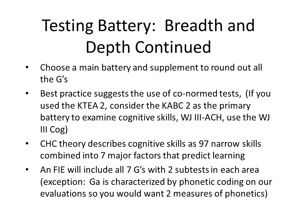 Testing Battery: Breadth and Depth Continued Use Assessment Planning Guide to aid in test/subtest selection; choose an original battery and score When the 2 subtests are discrepant from one another, you will need more information which may include classroom data, curriculum or criterion referenced data OR norm-referenced data.