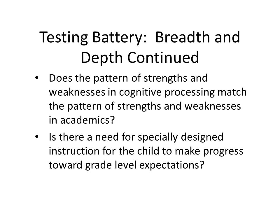 Testing Battery: Breadth and Depth Continued Does the pattern of strengths and weaknesses in cognitive processing match the pattern of strengths and weaknesses in academics.