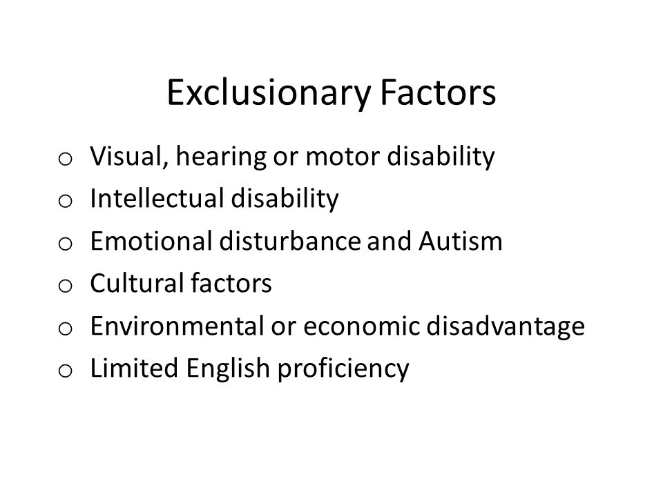 Exclusionary Factors o Visual, hearing or motor disability o Intellectual disability o Emotional disturbance and Autism o Cultural factors o Environmental or economic disadvantage o Limited English proficiency