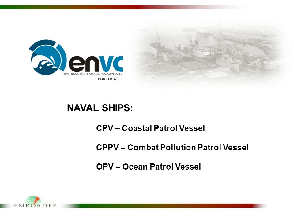 PORTUGAL NAVAL SHIPS: CPV – Coastal Patrol Vessel CPPV – Combat Pollution Patrol Vessel OPV – Ocean Patrol Vessel
