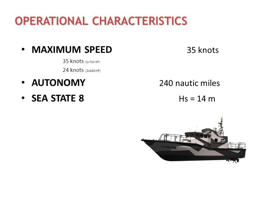 OPERATIONAL CHARACTERISTICS MAXIMUM SPEED 35 knots 35 knots (2x730 HP) 24 knots (2x440 HP) AUTONOMY 240 nautic miles SEA STATE 8 Hs = 14 m