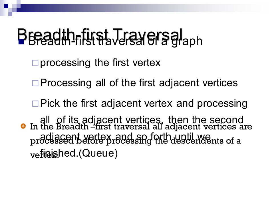 Breadth-first Traversal Breadth-first traversal of a graph  processing the first vertex  Processing all of the first adjacent vertices  Pick the fi