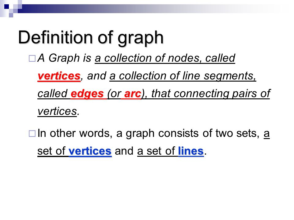 Definition of graph vertices edges arc  A Graph is a collection of nodes, called vertices, and a collection of line segments, called edges (or arc),