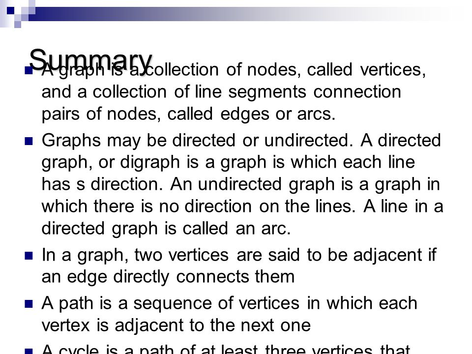 Summary A graph is a collection of nodes, called vertices, and a collection of line segments connection pairs of nodes, called edges or arcs. Graphs m
