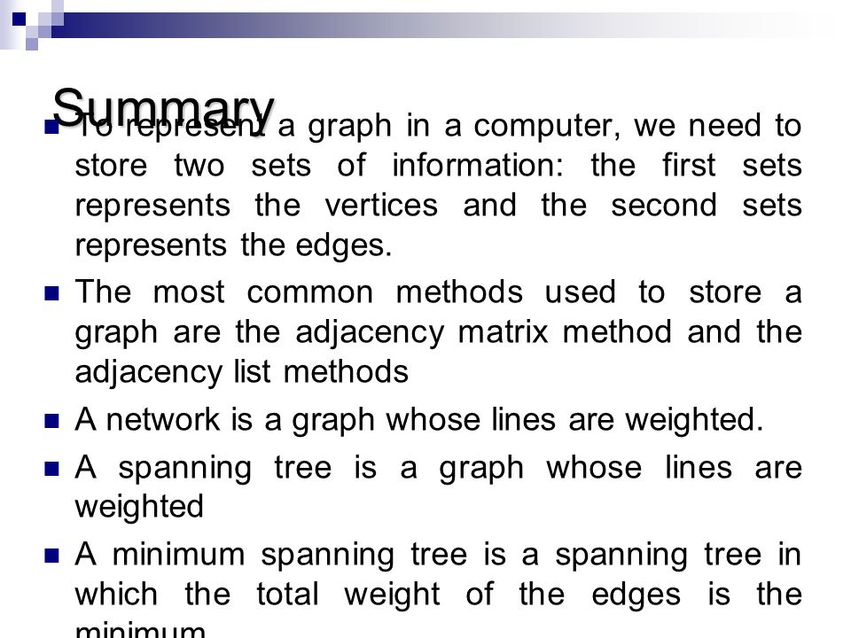 Summary To represent a graph in a computer, we need to store two sets of information: the first sets represents the vertices and the second sets repre