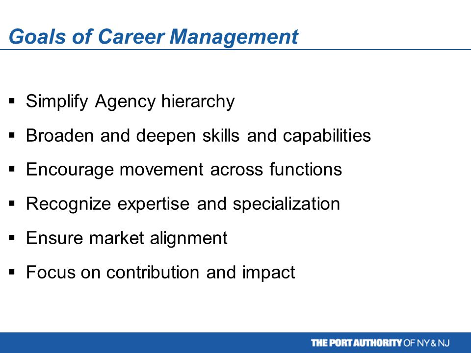 Goals of Career Management  Simplify Agency hierarchy  Broaden and deepen skills and capabilities  Encourage movement across functions  Recognize