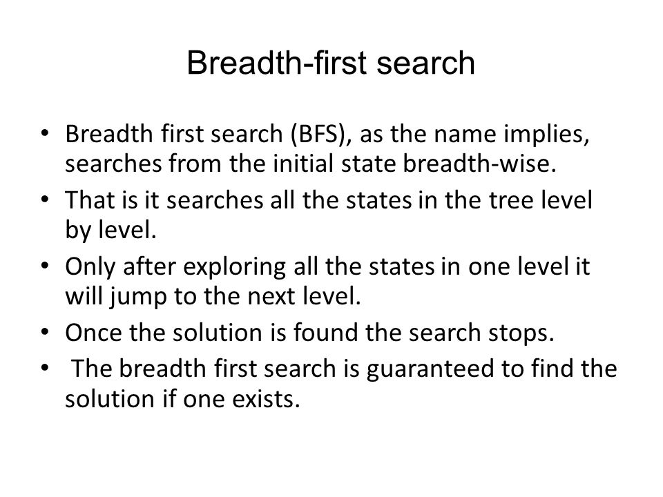Breadth-first search Breadth first search (BFS), as the name implies, searches from the initial state breadth-wise.