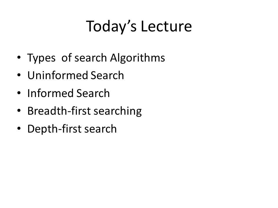 Today's Lecture Types of search Algorithms Uninformed Search Informed Search Breadth-first searching Depth-first search