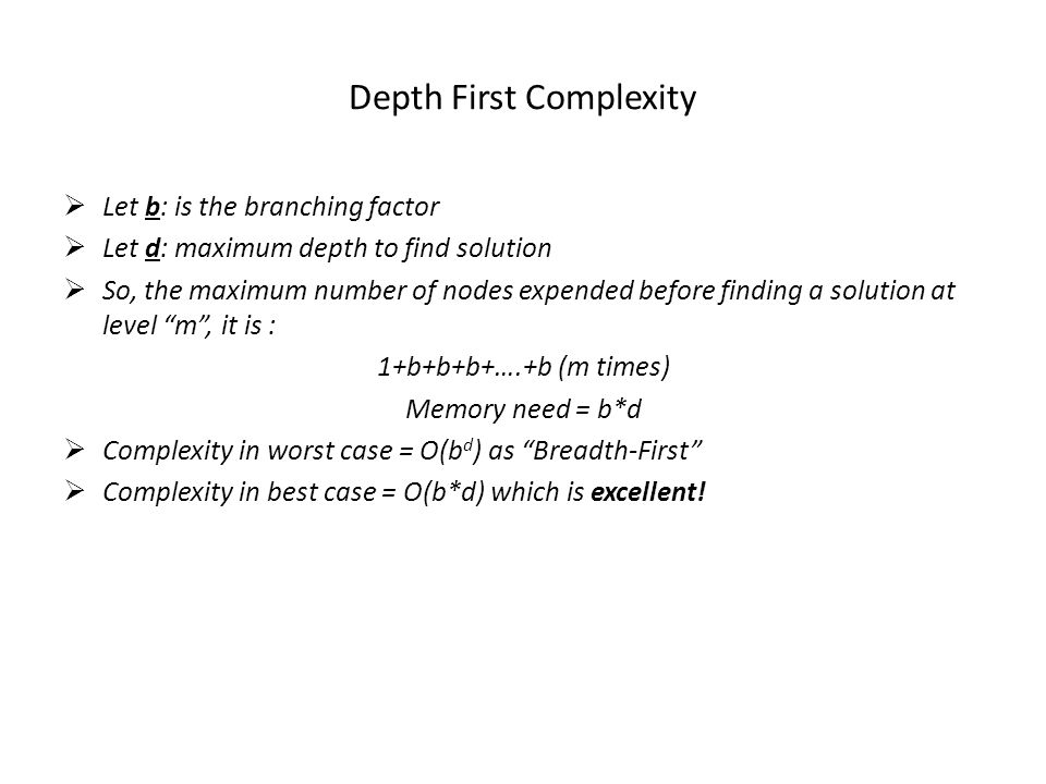 Depth First Complexity  Let b: is the branching factor  Let d: maximum depth to find solution  So, the maximum number of nodes expended before finding a solution at level m , it is : 1+b+b+b+….+b (m times) Memory need = b*d  Complexity in worst case = O(b d ) as Breadth-First  Complexity in best case = O(b*d) which is excellent!