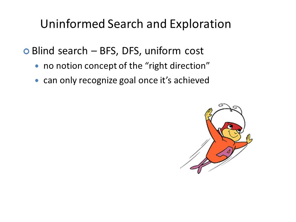 Uninformed Search and Exploration Blind search – BFS, DFS, uniform cost no notion concept of the right direction can only recognize goal once it's achieved