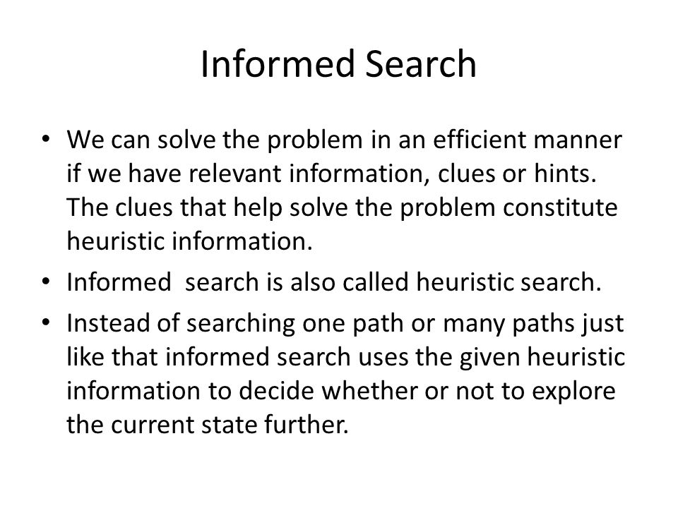 Informed Search We can solve the problem in an efficient manner if we have relevant information, clues or hints.