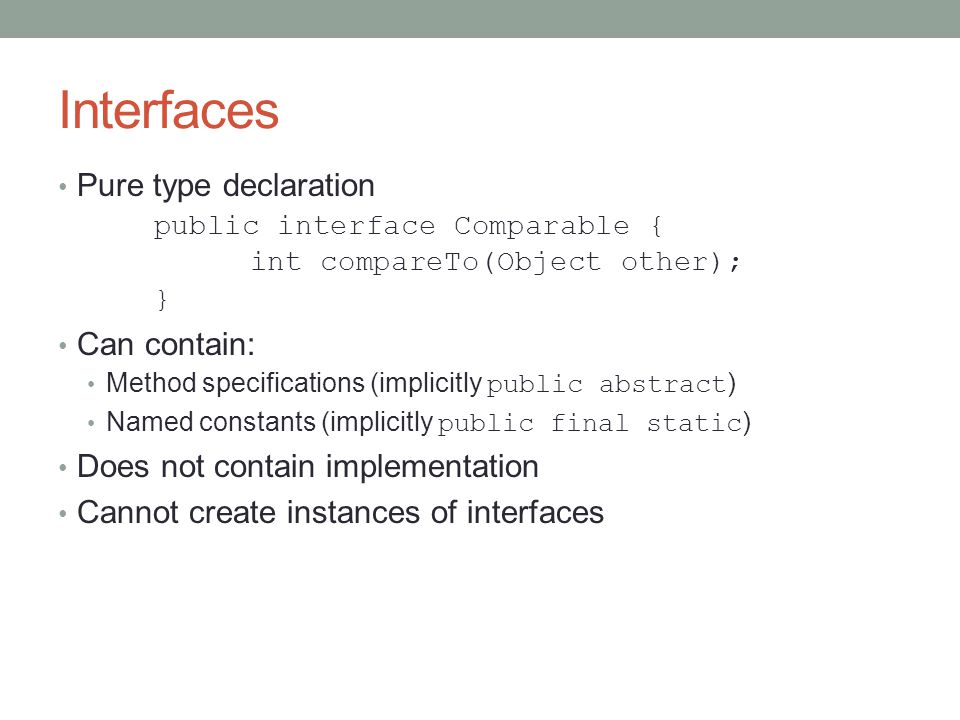 Interfaces Pure type declaration public interface Comparable { int compareTo(Object other); } Can contain: Method specifications (implicitly public abstract ) Named constants (implicitly public final static ) Does not contain implementation Cannot create instances of interfaces