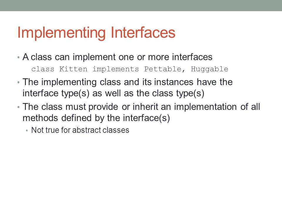 Implementing Interfaces A class can implement one or more interfaces class Kitten implements Pettable, Huggable The implementing class and its instances have the interface type(s) as well as the class type(s) The class must provide or inherit an implementation of all methods defined by the interface(s) Not true for abstract classes