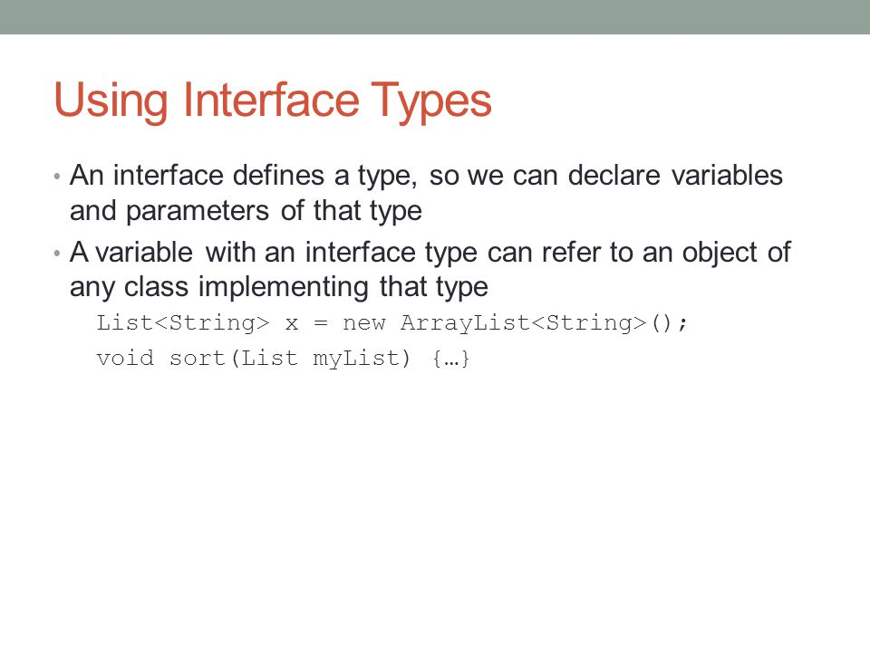 Using Interface Types An interface defines a type, so we can declare variables and parameters of that type A variable with an interface type can refer to an object of any class implementing that type List x = new ArrayList (); void sort(List myList) {…}