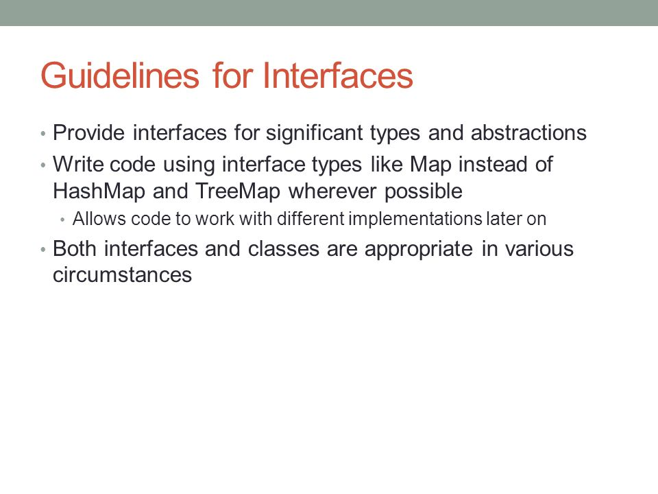 Guidelines for Interfaces Provide interfaces for significant types and abstractions Write code using interface types like Map instead of HashMap and TreeMap wherever possible Allows code to work with different implementations later on Both interfaces and classes are appropriate in various circumstances