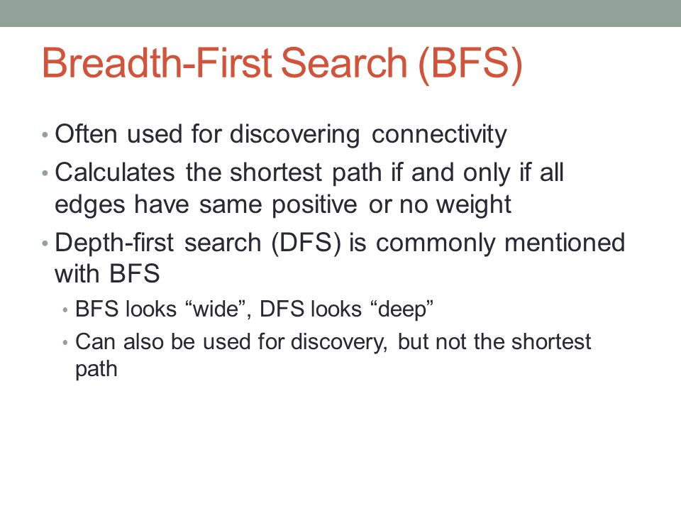 Breadth-First Search (BFS) Often used for discovering connectivity Calculates the shortest path if and only if all edges have same positive or no weig