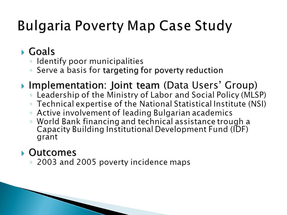  Goals ◦ Identify poor municipalities targeting for poverty reduction ◦ Serve a basis for targeting for poverty reduction  Implementation: Joint team  Implementation: Joint team (Data Users' Group) ◦ Leadership of the Ministry of Labor and Social Policy (MLSP) ◦ Technical expertise of the National Statistical Institute (NSI) ◦ Active involvement of leading Bulgarian academics ◦ World Bank financing and technical assistance trough a Capacity Building Institutional Development Fund (IDF) grant  Outcomes ◦ 2003 and 2005 poverty incidence maps