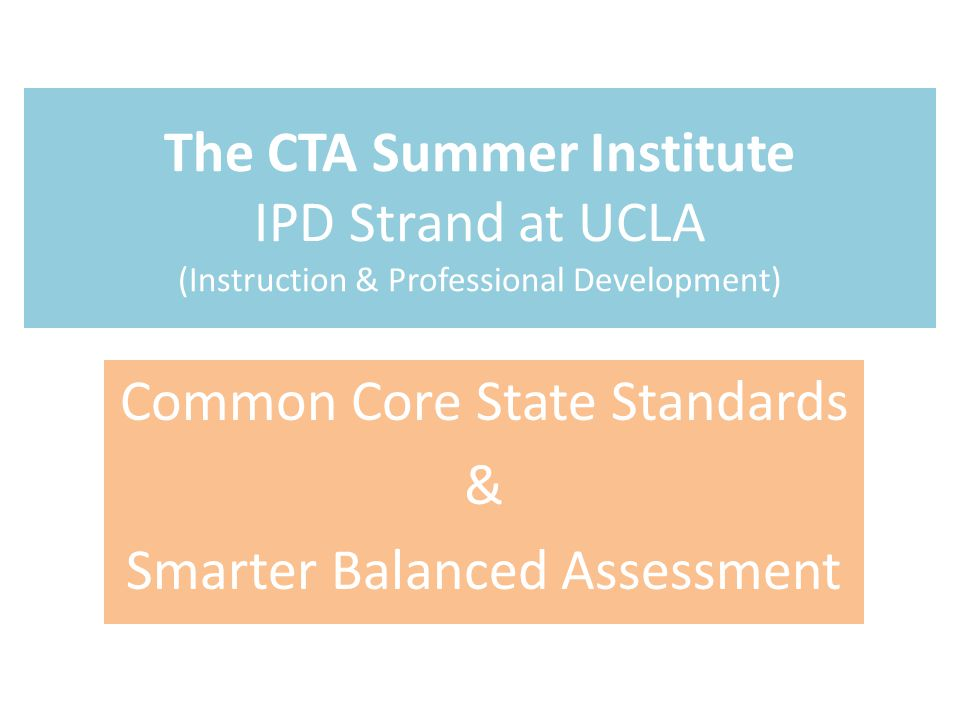 The CTA Summer Institute IPD Strand at UCLA (Instruction & Professional Development) Common Core State Standards & Smarter Balanced Assessment