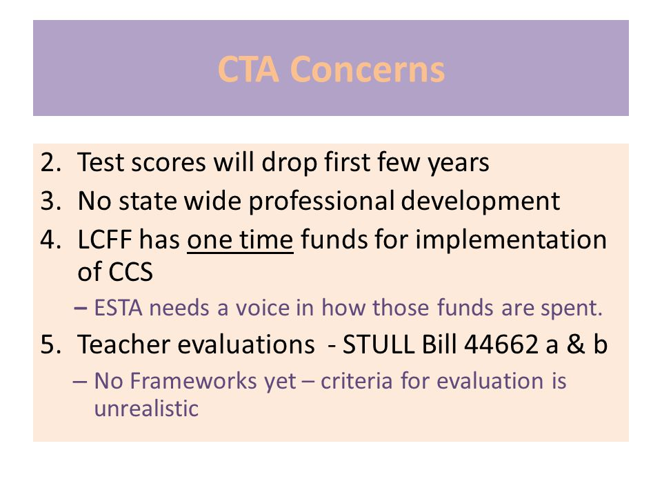 CTA Concerns 2.Test scores will drop first few years 3.No state wide professional development 4.LCFF has one time funds for implementation of CCS – ESTA needs a voice in how those funds are spent.