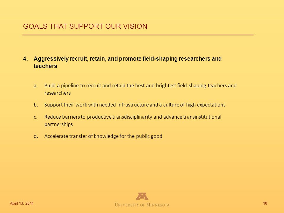 4.Aggressively recruit, retain, and promote field-shaping researchers and teachers a.Build a pipeline to recruit and retain the best and brightest field-shaping teachers and researchers b.Support their work with needed infrastructure and a culture of high expectations c.Reduce barriers to productive transdisciplinarity and advance transinstitutional partnerships d.Accelerate transfer of knowledge for the public good 10 GOALS THAT SUPPORT OUR VISION April 13, 2014