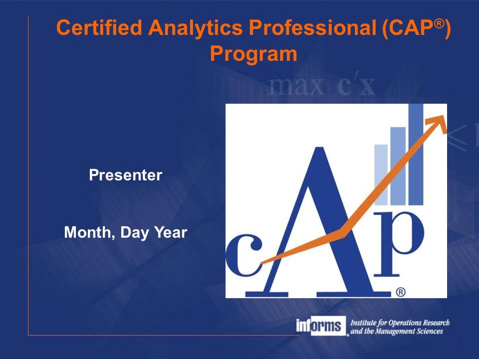 Certified Analytics Professional (CAP ® ) Program 1 Presenter Month, Day Year