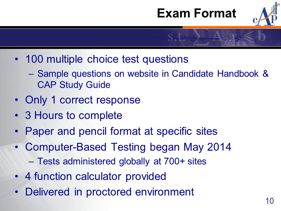 Exam Format 100 multiple choice test questions –Sample questions on website in Candidate Handbook & CAP Study Guide Only 1 correct response 3 Hours to complete Paper and pencil format at specific sites Computer-Based Testing began May 2014 –Tests administered globally at 700+ sites 4 function calculator provided Delivered in proctored environment 10