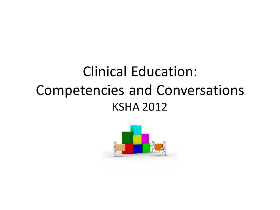 Clinical Education: Competencies and Conversations KSHA 2012 KSHA 2012