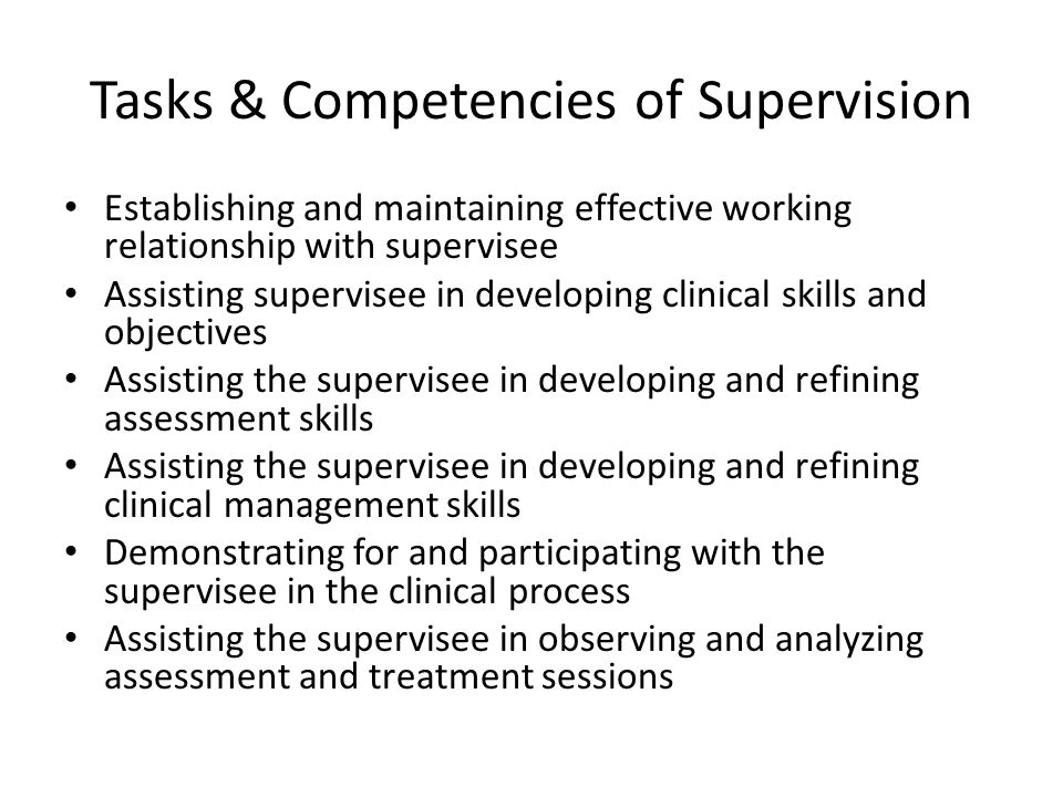 Tasks & Competencies of Supervision Establishing and maintaining effective working relationship with supervisee Assisting supervisee in developing clinical skills and objectives Assisting the supervisee in developing and refining assessment skills Assisting the supervisee in developing and refining clinical management skills Demonstrating for and participating with the supervisee in the clinical process Assisting the supervisee in observing and analyzing assessment and treatment sessions