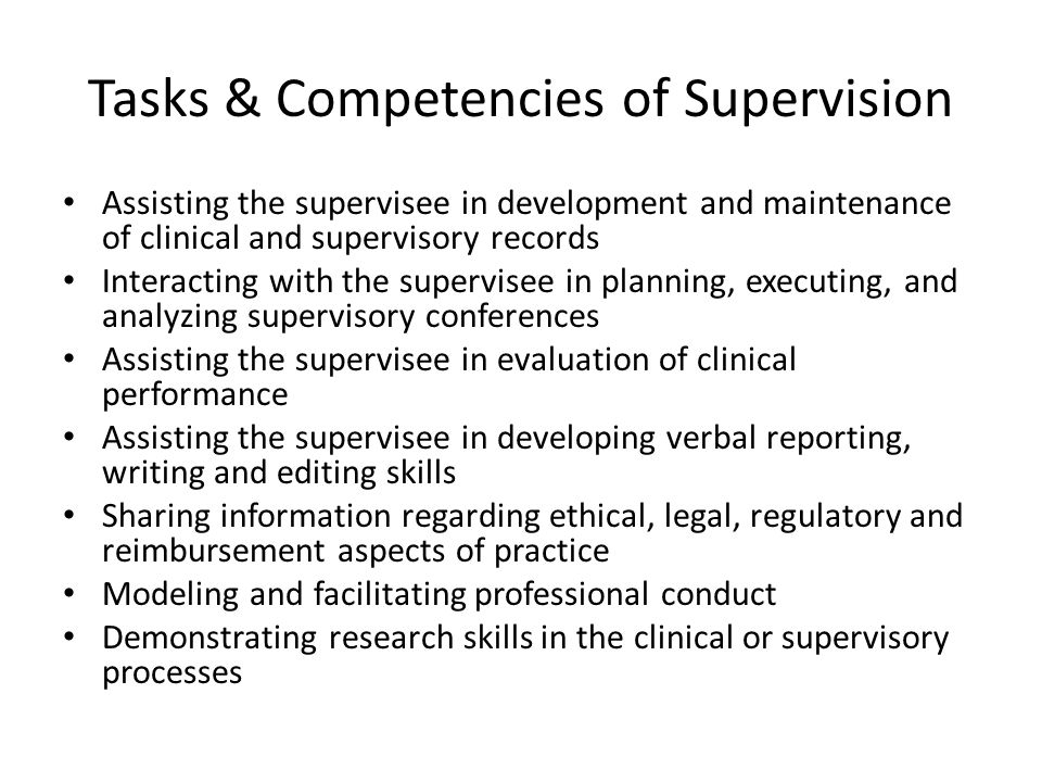 Tasks & Competencies of Supervision Assisting the supervisee in development and maintenance of clinical and supervisory records Interacting with the supervisee in planning, executing, and analyzing supervisory conferences Assisting the supervisee in evaluation of clinical performance Assisting the supervisee in developing verbal reporting, writing and editing skills Sharing information regarding ethical, legal, regulatory and reimbursement aspects of practice Modeling and facilitating professional conduct Demonstrating research skills in the clinical or supervisory processes