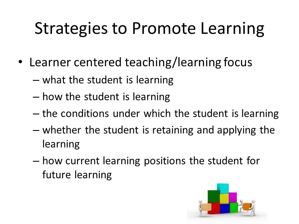 Strategies to Promote Learning Learner centered teaching/learning focus – what the student is learning – how the student is learning – the conditions under which the student is learning – whether the student is retaining and applying the learning – how current learning positions the student for future learning
