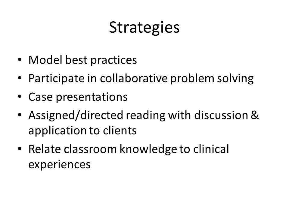 Strategies Model best practices Participate in collaborative problem solving Case presentations Assigned/directed reading with discussion & application to clients Relate classroom knowledge to clinical experiences