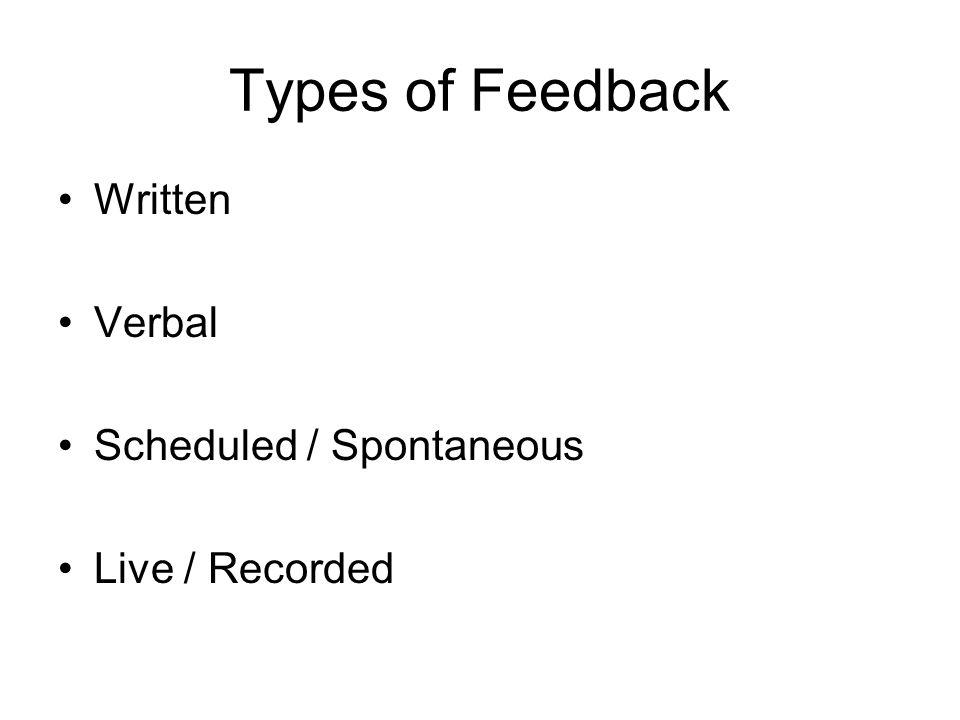 Types of Feedback Written Verbal Scheduled / Spontaneous Live / Recorded