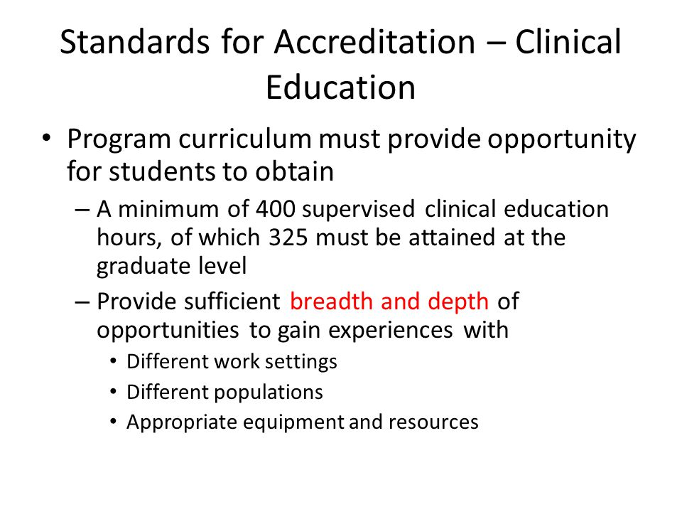 Standards for Accreditation – Clinical Education Program curriculum must provide opportunity for students to obtain – A minimum of 400 supervised clinical education hours, of which 325 must be attained at the graduate level – Provide sufficient breadth and depth of opportunities to gain experiences with Different work settings Different populations Appropriate equipment and resources