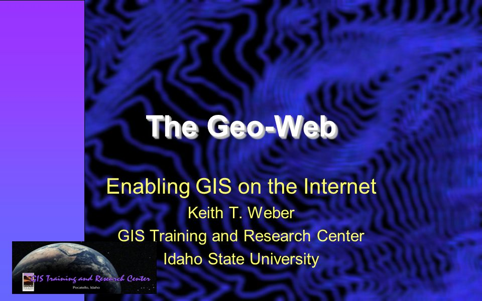 The Geo-Web Enabling GIS on the Internet Keith T.