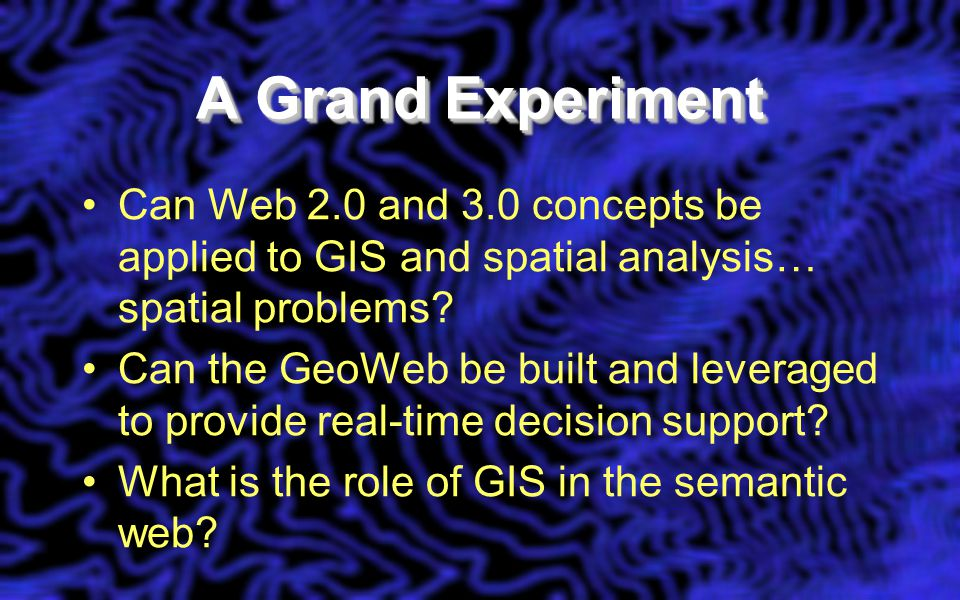 A Grand Experiment Can Web 2.0 and 3.0 concepts be applied to GIS and spatial analysis… spatial problems.