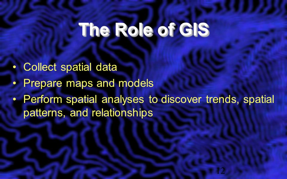 The Role of GIS Collect spatial data Prepare maps and models Perform spatial analyses to discover trends, spatial patterns, and relationships 12