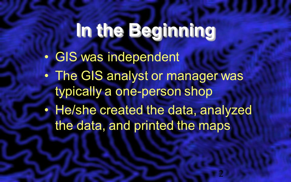 2 In the Beginning GIS was independent The GIS analyst or manager was typically a one-person shop He/she created the data, analyzed the data, and printed the maps