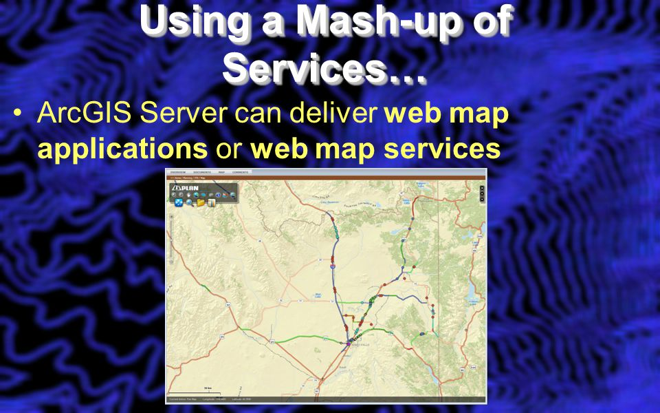 Using a Mash-up of Services… ArcGIS Server can deliver web map applications or web map services