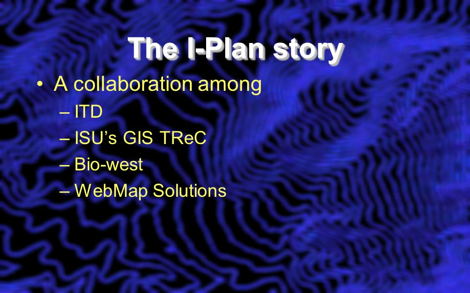 The I-Plan story A collaboration among –ITD –ISU's GIS TReC –Bio-west –WebMap Solutions