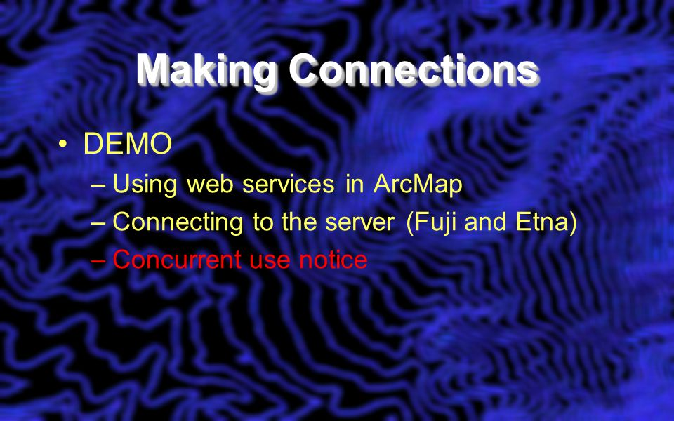 Making Connections DEMO –Using web services in ArcMap –Connecting to the server (Fuji and Etna) –Concurrent use notice