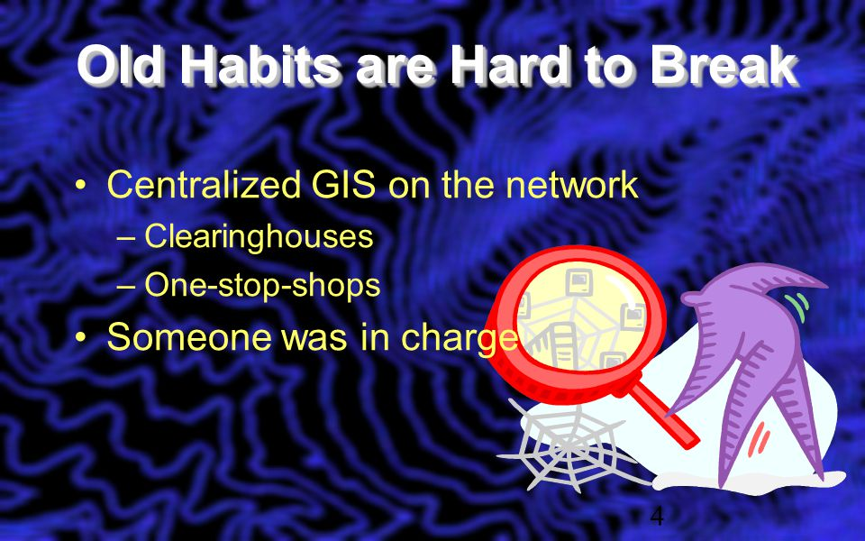 Old Habits are Hard to Break 4 Centralized GIS on the network –Clearinghouses –One-stop-shops Someone was in charge