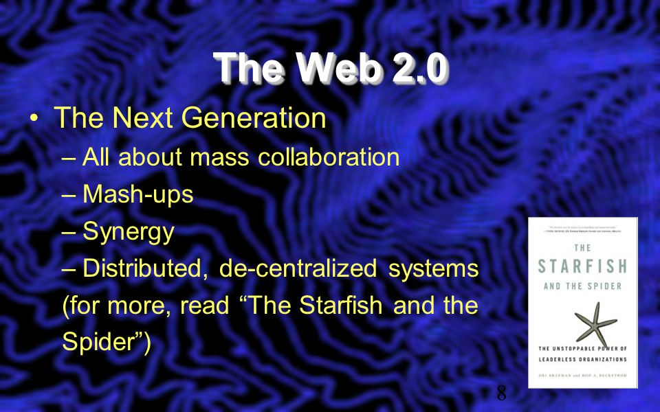 The Web 2.0 The Next Generation –All about mass collaboration –Mash-ups –Synergy –Distributed, de-centralized systems (for more, read The Starfish and the Spider ) 8